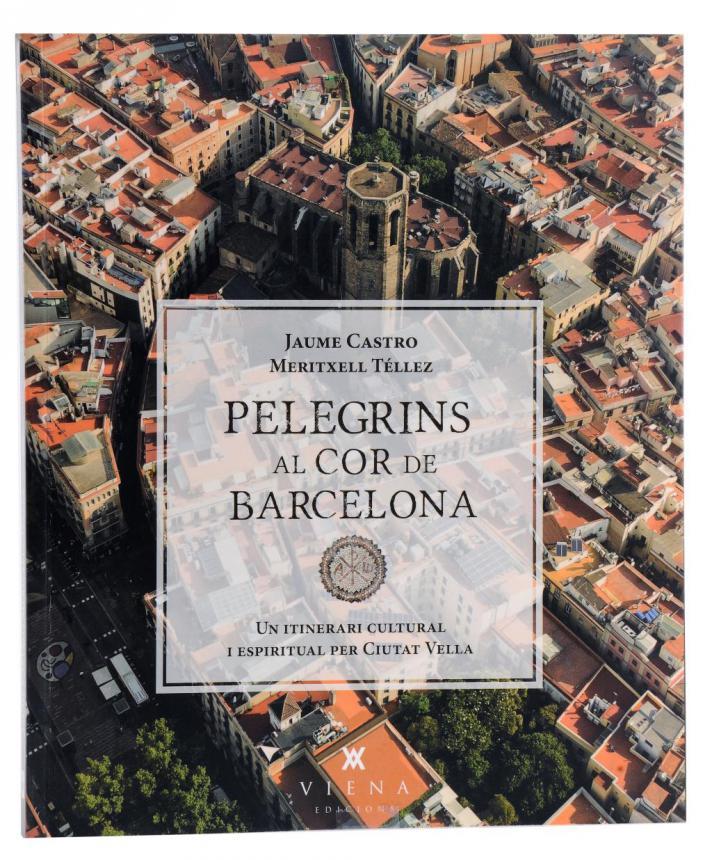 Pelegrins al cor de Barcelona. Un itinerari cultural i espiritual per Ciutat Vella. Jaume Castro i Meritxell Téllez. Viena Edicions. 2013