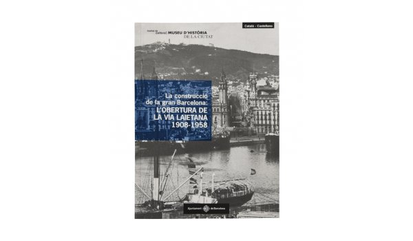 Coberta 'La construcció de la Gran Barcelona: L'OBERTURA DE LA VIA LAIETANA 1908-1958'
