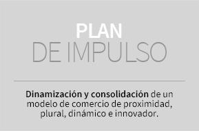 Plan de Impulso. Dinamización y consolidación de un modelo de comercio de proximidad, plural, dinámico e innovador.