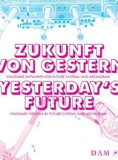 Zukunft von gestern : visionäre Entwürfe von Future Systems und Archigram = Yesterday's future : visionary designs by Future Systems and Archigram