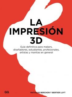 La impresión 3D : guía definitiva para makers, diseñadores, estudiantes, profesionales, artistas y manitas en general