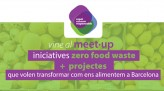 Vine al MEET–UP iniciatives zero food waste + projectes que volen transformar com ens alimentem a Barcelona