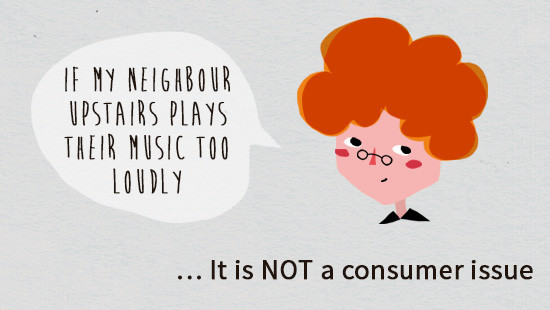 Example: if a neighbour plays music too loudly, that is not considered a consumer issue