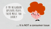 For example: if your neighbour's music is too loud, it is not considered a consumer issue