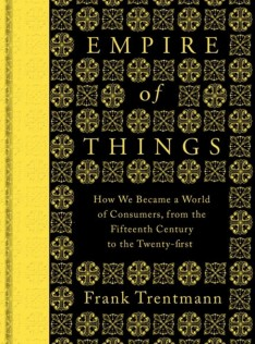 Empire of things : how we became a world of consumers, from the fifteenth century to the twenty-first