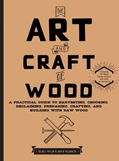 The art and craft of wood : a practical guide to harvesting, choosing, reclaiming, preparing, crafting, and building with raw wood
