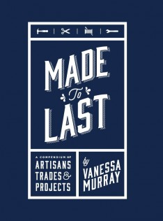 Made to last : a compendium of artisans, trades & projects
